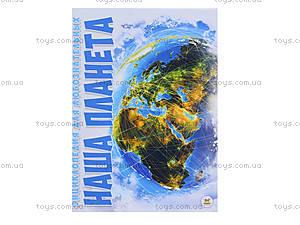 Энциклопедия для любознательных «Наша планета», русский язык, Талант, цена