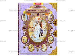 Книга для детей «Подарочное издание. Наши любимые сказки», Ю462003Р, цена