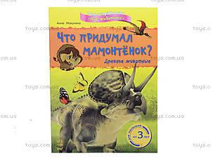 Книжка о животном мире «Что придумал мамонтёнок? Древние животные», К181007Р, отзывы
