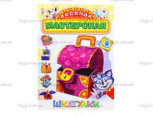 Веселая мастерская для детей «Шкатулки», 5308, отзывы