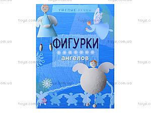 Книга «Умелые ручки: Фигурки ангелов», Р446012Р, отзывы